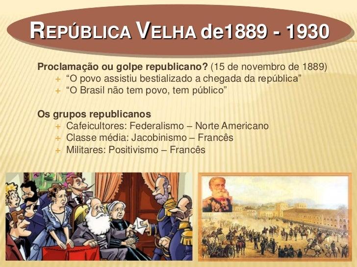 """REPÚBLICA VELHA de1889 - 1930Proclamação ou golpe republicano? (15 de novembro de 1889)    """"O povo assistiu bestializado ..."""