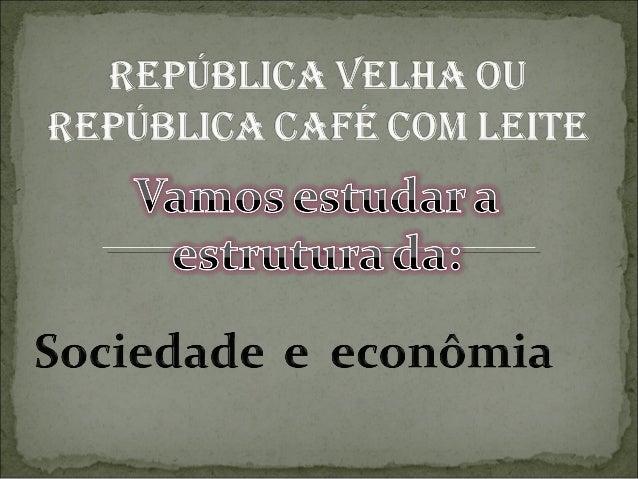 1 fase: 1889 à 1894 : governada pelosmilitares Deodoro da Fonseca e FlorianoPeixoto.2 fase : 1894 à 1930 : governada por...