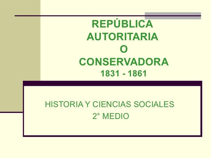 REPÚBLICA        AUTORITARIA             O       CONSERVADORA           1831 - 1861HISTORIA Y CIENCIAS SOCIALES           ...