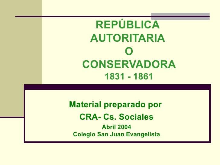 REPÚBLICA  AUTORITARIA  O CONSERVADORA 1831 - 1861 Material preparado por  CRA- Cs. Sociales Abril 2004 Colegio San Juan E...