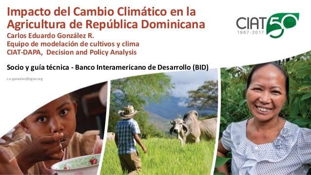 Impacto del Cambio Climático en la Agricultura de República Dominicana Carlos Eduardo González R. Equipo de modelación de ...