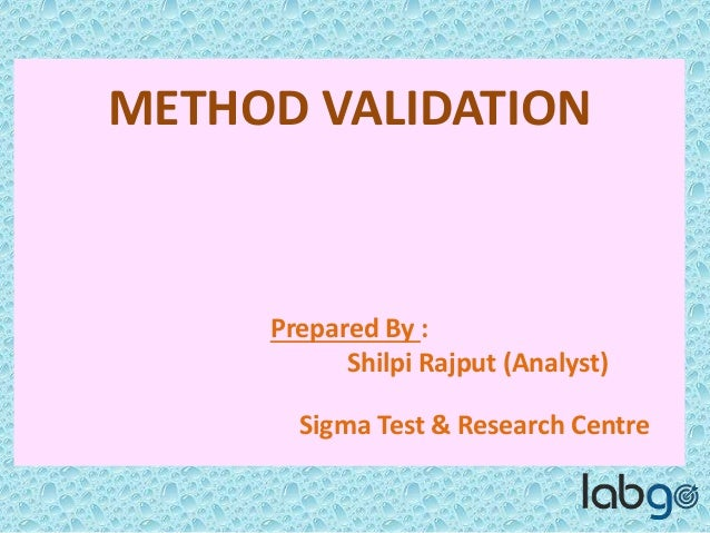 METHOD VALIDATION Prepared By : Shilpi Rajput (Analyst) Sigma Test & Research Centre