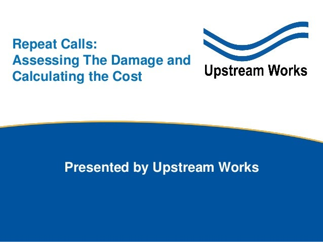 © Upstream Works Software Presented by Upstream Works Repeat Calls: Assessing The Damage and Calculating the Cost