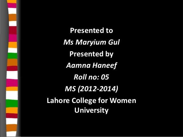 Presented toMs Maryium GulPresented byAamna HaneefRoll no: 05MS (2012-2014)Lahore College for WomenUniversity