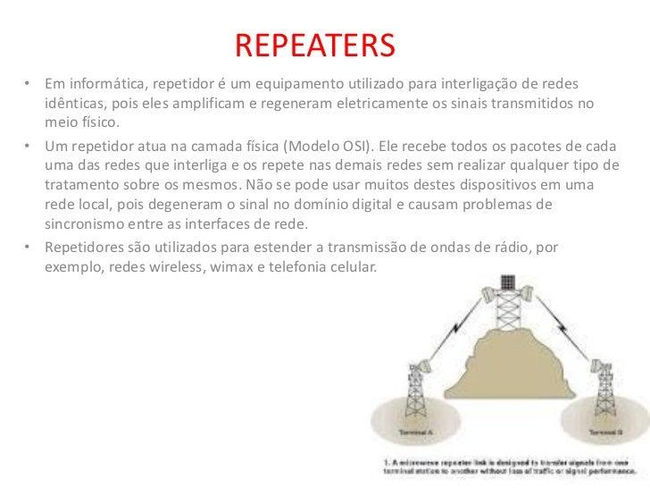 REPEATERS• Em informática, repetidor é um equipamento utilizado para interligação de redes  idênticas, pois eles amplifica...