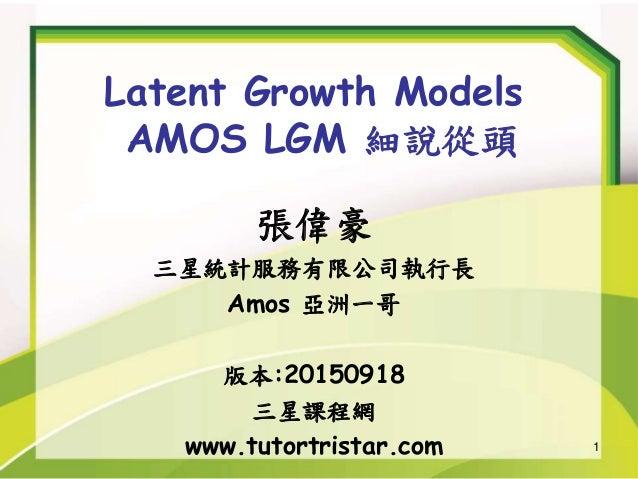1 Latent Growth Models AMOS LGM 細說從頭 張偉豪 三星統計服務有限公司執行長 Amos 亞洲一哥 版本:20150918 三星課程網 www.tutortristar.com