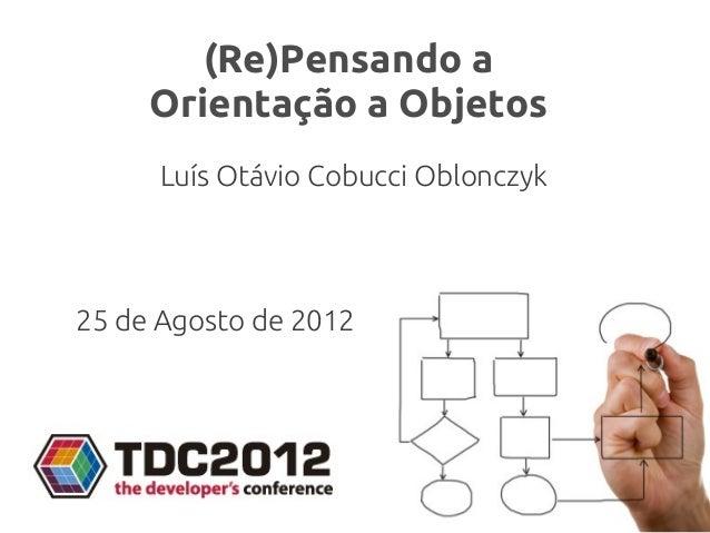 (Re)Pensando a     Orientação a Objetos      Luís Otávio Cobucci Oblonczyk25 de Agosto de 2012