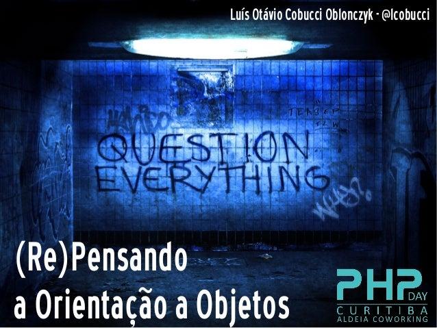(Re)Pensandoa Orientação a ObjetosLuís Otávio Cobucci Oblonczyk - @lcobucci