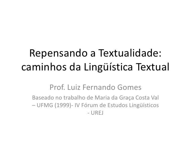 Repensando a Textualidade: caminhos da Lingüística Textual<br />Prof. Luiz Fernando Gomes<br />Baseado no trabalho de Mari...