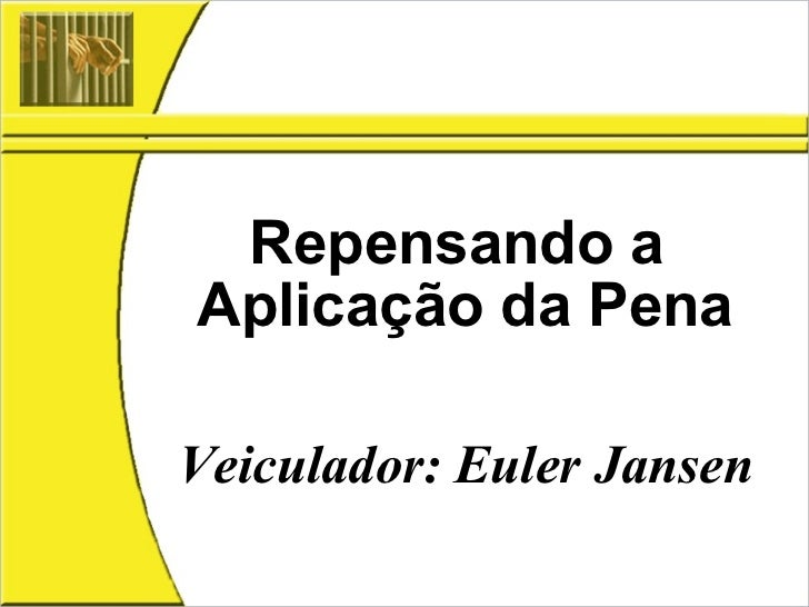 Repensando a  Aplicação da Pena Veiculador: Euler Jansen