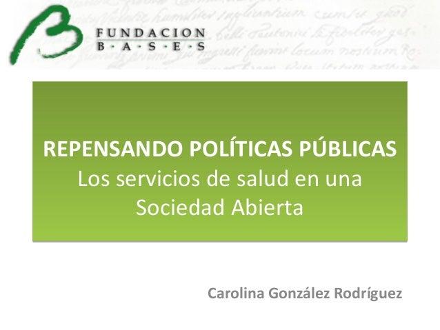 REPENSANDO POLÍTICAS PÚBLICAS Los servicios de salud en una Sociedad Abierta Carolina González Rodríguez