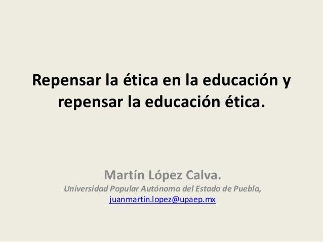 Repensar la ética en la educación y repensar la educación ética. Martín López Calva. Universidad Popular Autónoma del Esta...