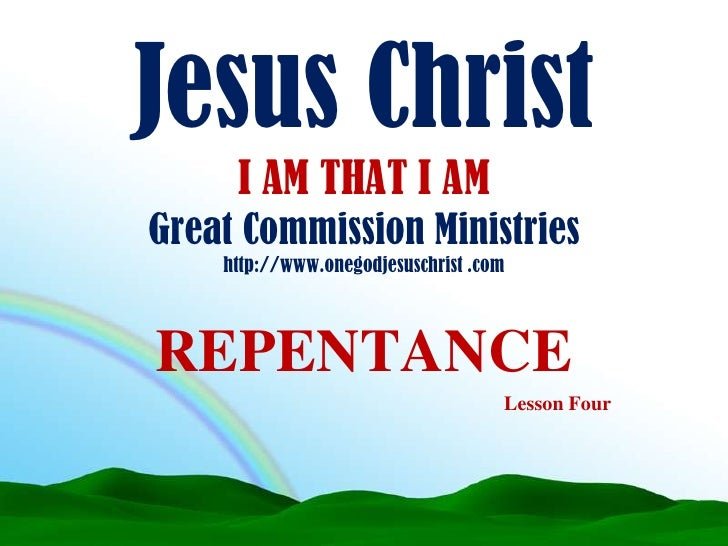 Jesus Christ I AM THAT I AMGreat Commission Ministries http://www.onegodjesuschrist .com<br />REPENTANCE<br />Lesson Four<...