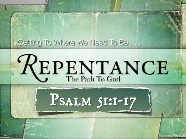 Getting To Where We Need To Be . . .              The Path To God         Psalm 51:1-17
