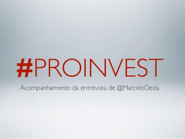 #PROINVESTAcompanhamento da entrevista de @MarceloDeda