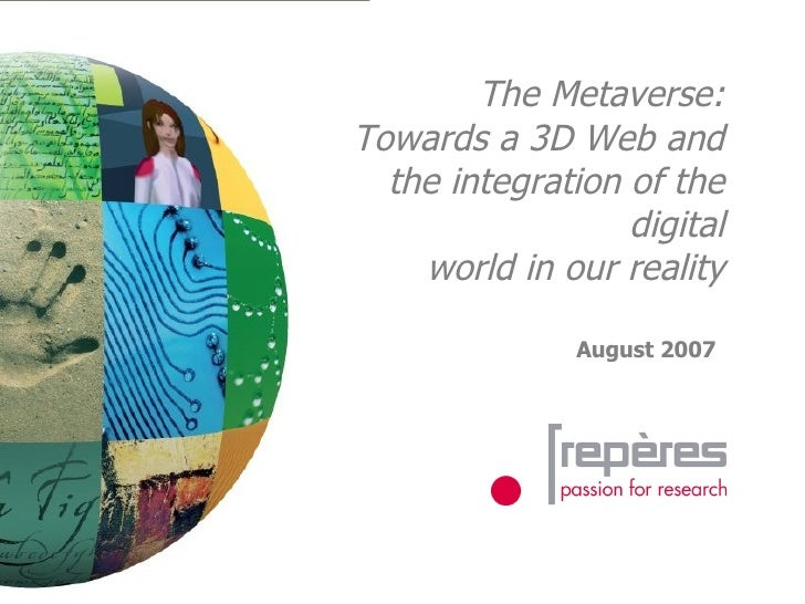 The Metaverse: Towards a 3D Web and the integration of the digital world in our reality August 2007