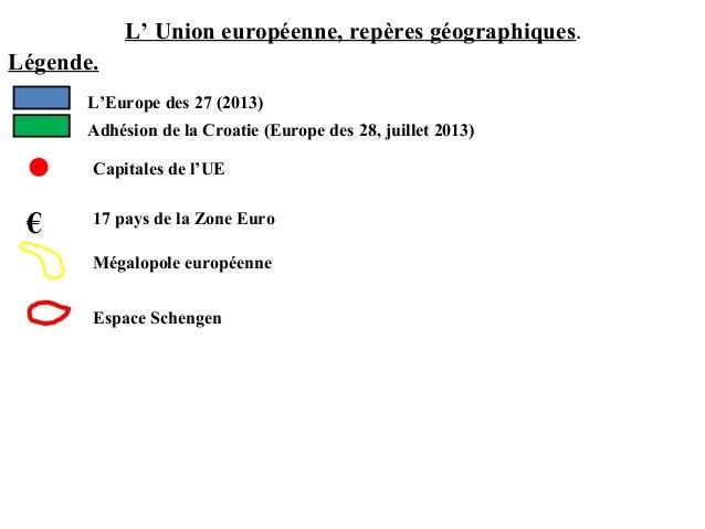 L' Union européenne, repères géographiques.Légende.L'Europe des 27 (2013)Adhésion de la Croatie (Europe des 28, juillet 20...