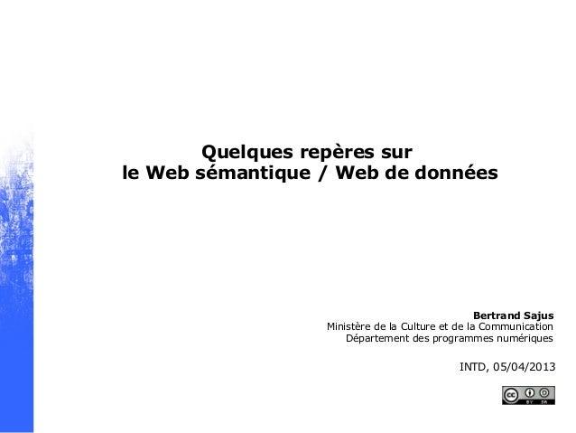 Quelques repères surle Web sémantique / Web de donnéesBertrand SajusMinistère de la Culture et de la CommunicationDépartem...