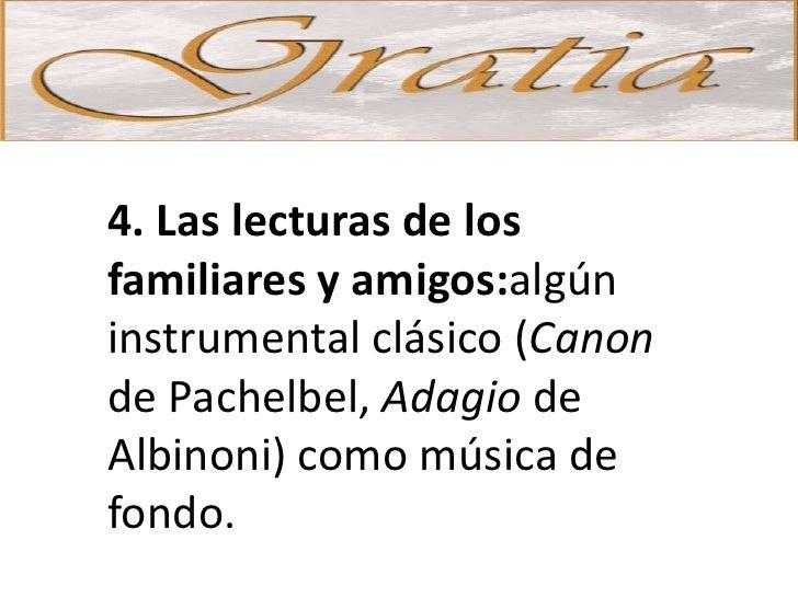 4. Las lecturas de los familiares y amigos:algún instrumental clásico (Canon de Pachelbel, Adagio de Albinoni) como música...