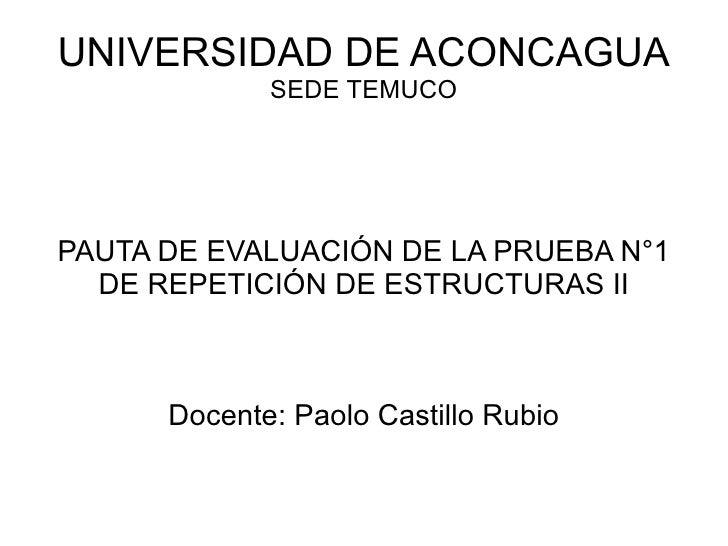 UNIVERSIDAD DE ACONCAGUA SEDE TEMUCO PAUTA DE EVALUACIÓN DE LA PRUEBA N°1 DE REPETICIÓN DE ESTRUCTURAS II Docente: Paolo C...