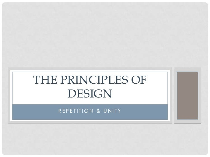 THE PRINCIPLES OF     DESIGN   REPETITION & UNITY