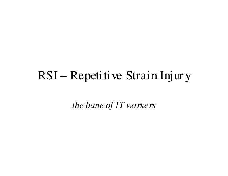 RSI – Repetitive Strain Injur y        the bane of IT wo rkers
