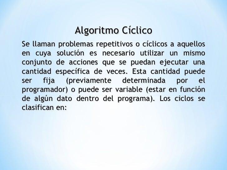 Algoritmo Cíclico Se llaman problemas repetitivos o cíclicos a aquellos en cuya solución es necesario utilizar un mismo co...
