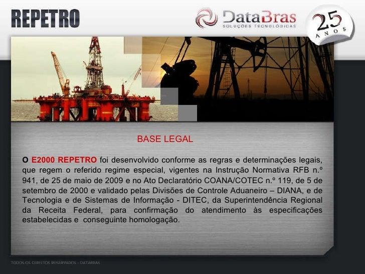 BASE LEGAL O  E2000 REPETRO  foi desenvolvido conforme as regras e determinações legais, que regem o referido regime espec...