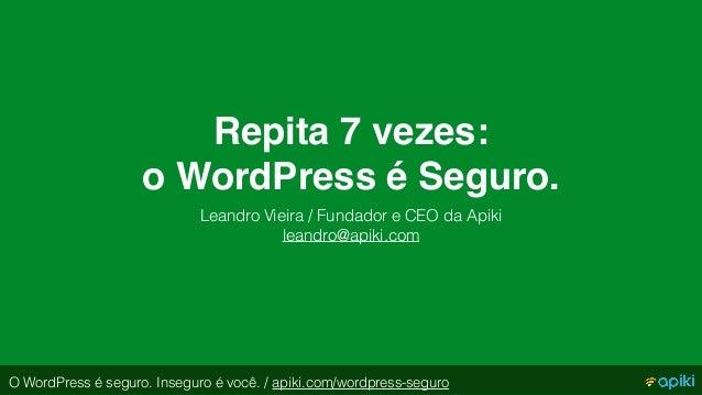 Repita 7 vezes:  o WordPress é Seguro. Leandro Vieira / Fundador e CEO da Apiki leandro@apiki.com O WordPress é seguro. I...