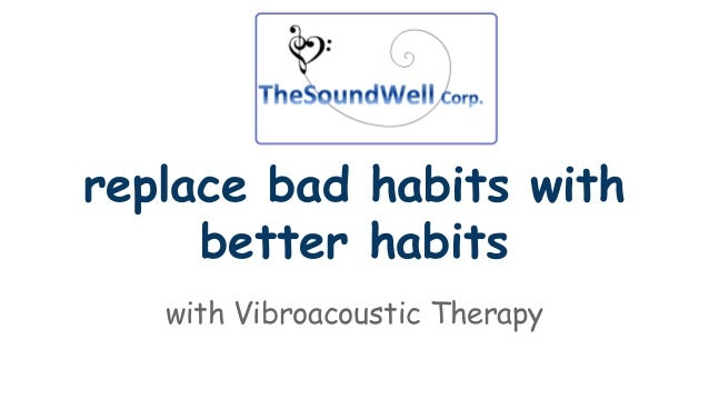 replace bad habits with  better habits  with Vibroacoustic Therapy