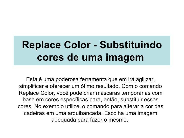 Replace Color - Substituindo cores de uma imagem   Esta é uma poderosa ferramenta que em irá agilizar, simplificar e ofere...