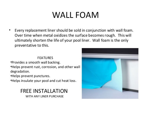 WALL FOAM•   Every replacement liner should be sold in conjunction with wall foam.    Over time when metal oxidizes the su...