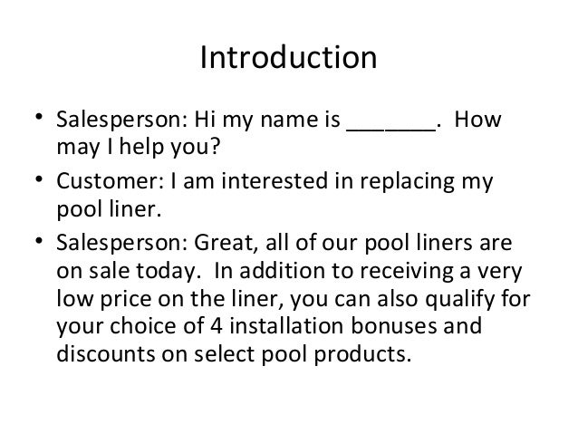 Introduction• Salesperson: Hi my name is _______. How  may I help you?• Customer: I am interested in replacing my  pool li...