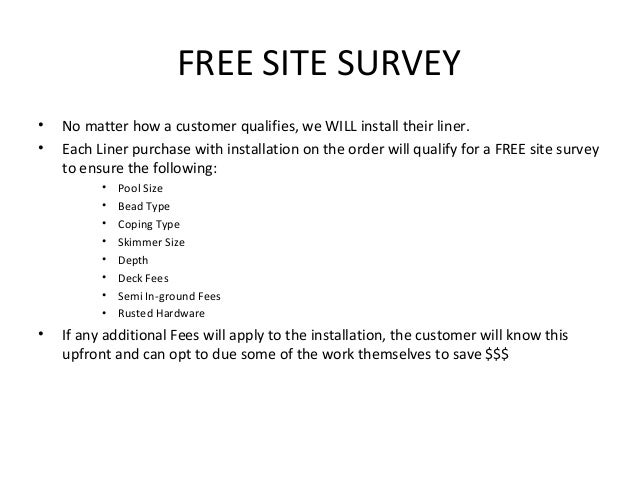 FREE SITE SURVEY•   No matter how a customer qualifies, we WILL install their liner.•   Each Liner purchase with installat...