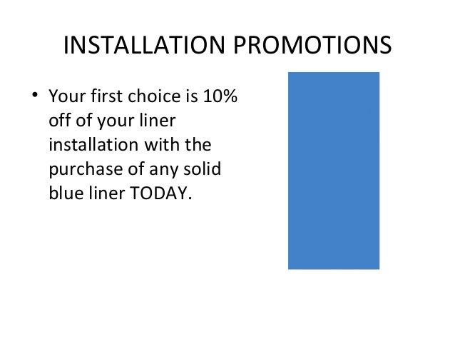INSTALLATION PROMOTIONS• Your first choice is 10%  off of your liner  installation with the  purchase of any solid  blue l...
