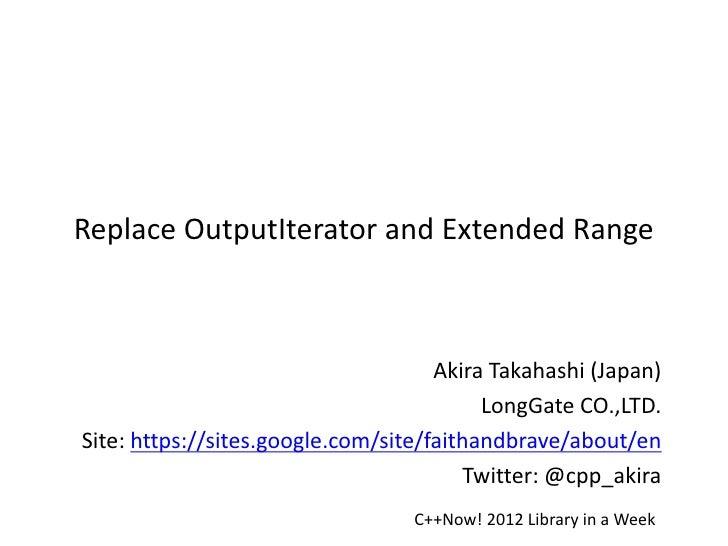 Replace OutputIterator and Extended Range                                     Akira Takahashi (Japan)                     ...