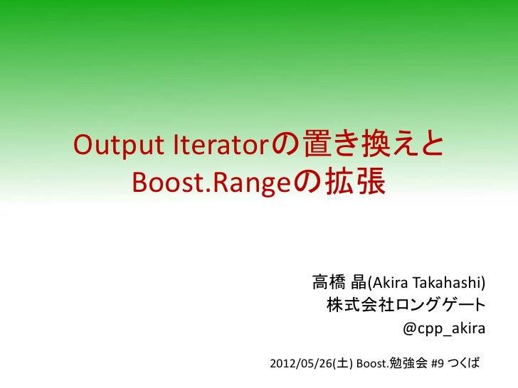Output Iteratorの置き換えと    Boost.Rangeの拡張                高橋 晶(Akira Takahashi)                 株式会社ロングゲート                   ...