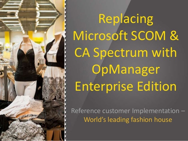 Replacing Microsoft SCOM & CA Spectrum with OpManager Enterprise Edition Reference customer Implementation – World's leadi...