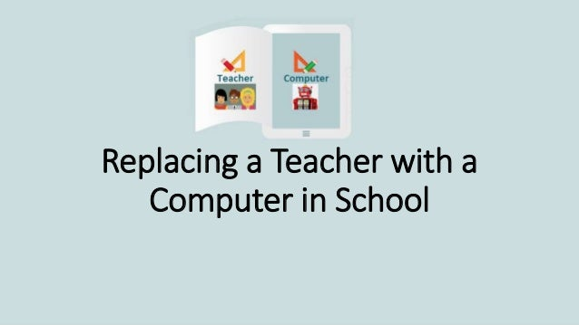 Replacing a Teacher with a Computer in School