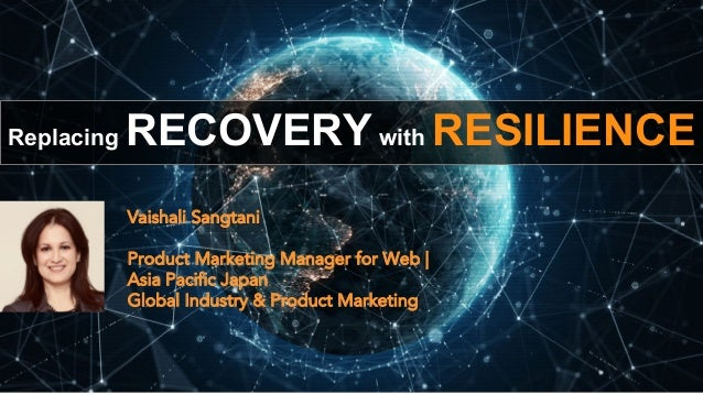 Replacing RECOVERY with RESILIENCE Vaishali Sangtani Product Marketing Manager for Web   Asia Pacific Japan Global Industr...