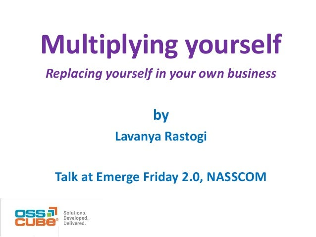 Multiplying yourself Replacing yourself in your own business  by Lavanya Rastogi Talk at Emerge Friday 2.0, NASSCOM