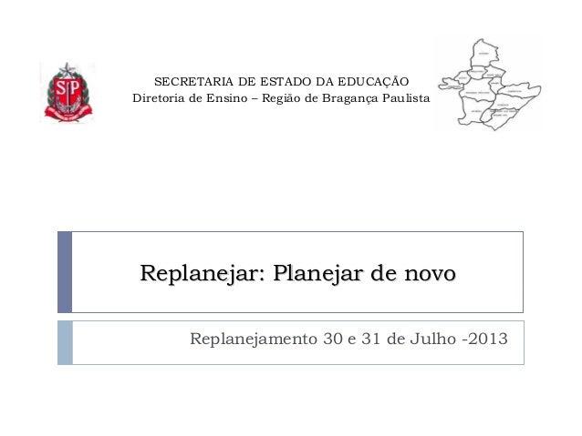 SECRETARIA DE ESTADO DA EDUCAÇÃO Diretoria de Ensino – Região de Bragança Paulista Replanejamento 30 e 31 de Julho -2013 R...
