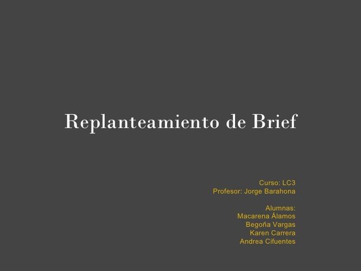 Replanteamiento de Brief                             Curso: LC3               Profesor: Jorge Barahona                    ...