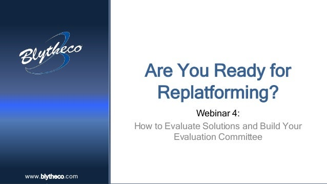 www.blytheco.comwww.blytheco.com Are You Ready for Replatforming? Webinar 4: How to Evaluate Solutions and Build Your Eval...