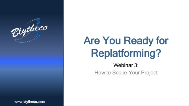 www.blytheco.comwww.blytheco.com Are You Ready for Replatforming? Webinar 3: How to Scope Your Project