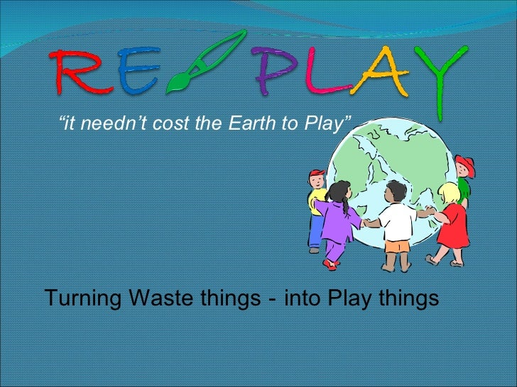 """Turning Waste things - """" it needn't cost the Earth to Play"""" into Play things"""