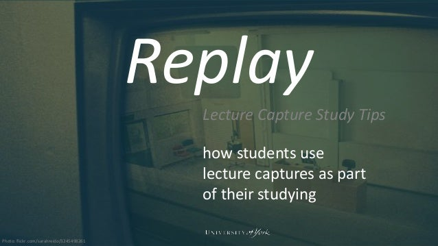 Replay Lecture Capture Study Tips how students use lecture captures as part of their studying Photo: flickr.com/sarahreido...