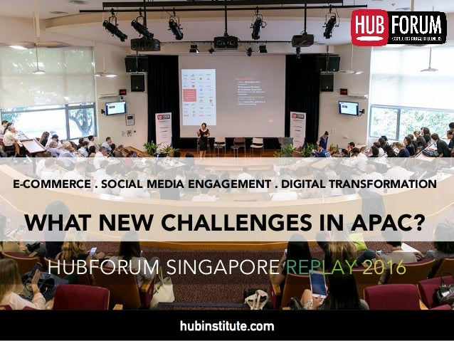 E-COMMERCE . SOCIAL MEDIA ENGAGEMENT . DIGITAL TRANSFORMATION WHAT NEW CHALLENGES IN APAC? HUBFORUM SINGAPORE REPLAY 2016