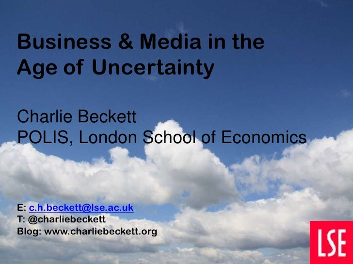 Business & Media in theAge of UncertaintyCharlie BeckettPOLIS, London School of EconomicsE: c.h.beckett@lse.ac.ukT: @charl...