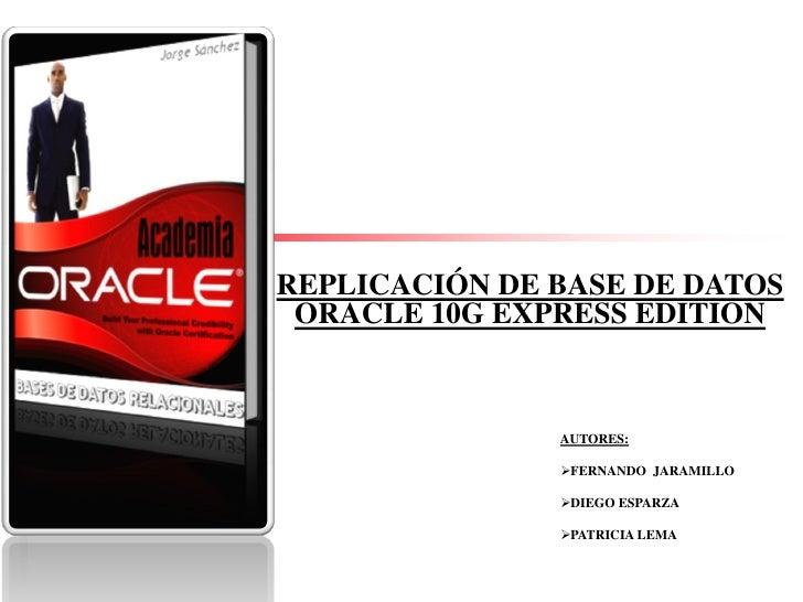REPLICACIÓN DE BASE DE DATOS  ORACLE 10G EXPRESS EDITION                  AUTORES:                 FERNANDO JARAMILLO    ...